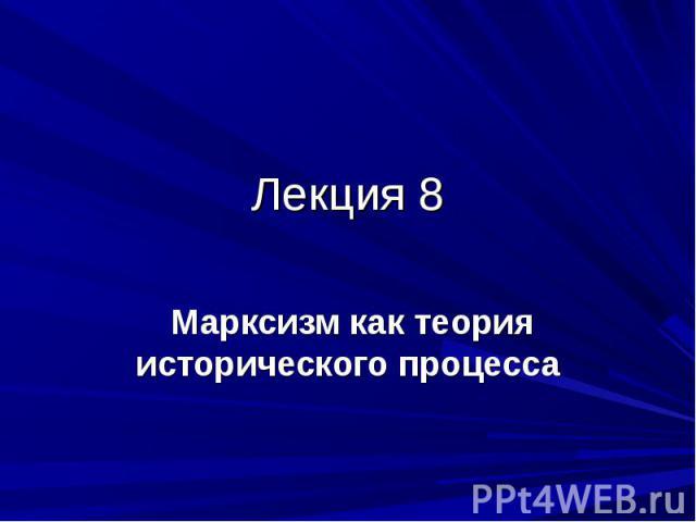 Лекция 8 Марксизм как теория исторического процесса