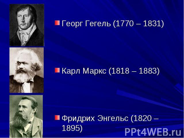 Георг Гегель (1770 – 1831) Карл Маркс (1818 – 1883) Фридрих Энгельс (1820 – 1895)