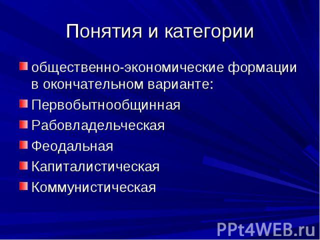 Понятия и категории общественно-экономические формации в окончательном варианте: Первобытнообщинная Рабовладельческая Феодальная Капиталистическая Коммунистическая