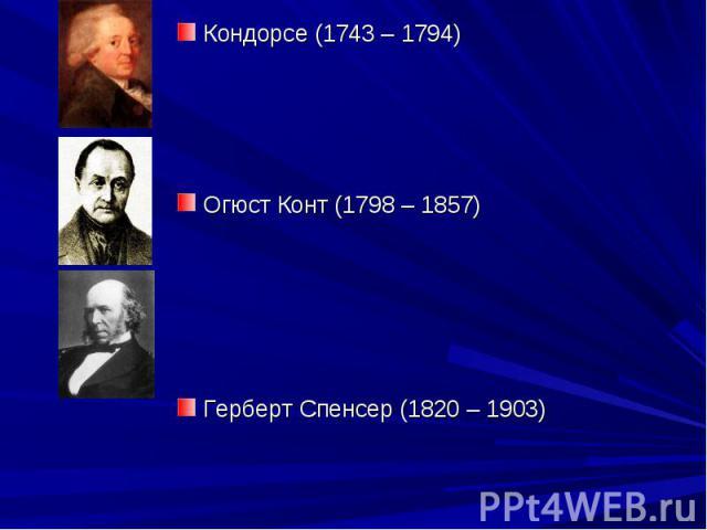 Кондорсе (1743 – 1794) Кондорсе (1743 – 1794) Огюст Конт (1798 – 1857) Герберт Спенсер (1820 – 1903)