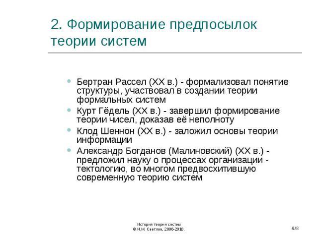 Бертран Рассел (XX в.) - формализовал понятие структуры, участвовал в создании теории формальных систем Курт Гёдель (XX в.) - завершил формирование теории чисел, доказав её неполноту Клод Шеннон (XX в.) - заложил основы теории информации Александр Б…