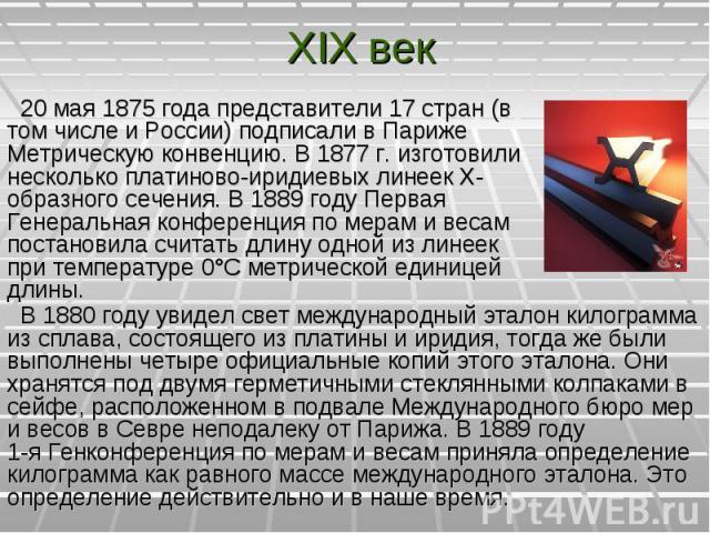20мая 1875года представители 17стран (в том числе и России) подписали в Париже Метрическую конвенцию. В 1877 г. изготовили несколько платиново-иридиевых линеек Х-образного сечения. В1889году Первая Генеральная конференц…