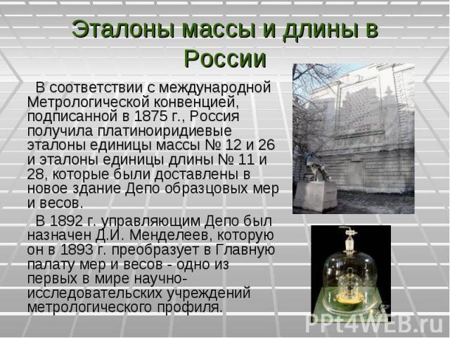 В соответствии с международной Метрологической конвенцией, подписанной в 1875 г., Россия получила платиноиридиевые эталоны единицы массы № 12 и 26 и эталоны единицы длины № 11 и 28, которые были доставлены в новое здание Депо образцовых мер и весов.…