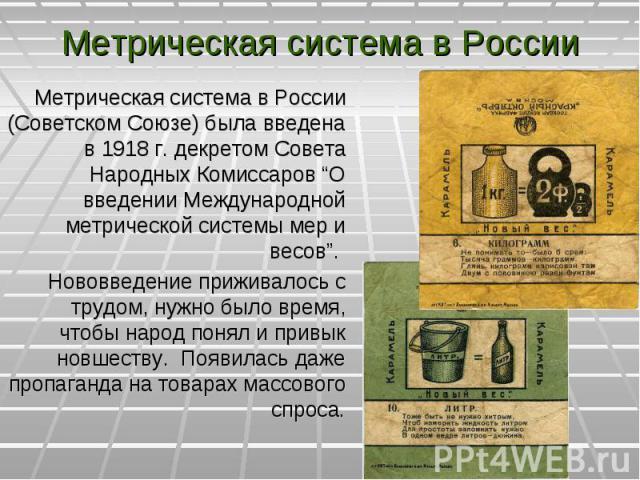 """Метрическая система в России (Советском Союзе) была введена в 1918 г. декретом Совета Народных Комиссаров """"О введении Международной метрической системы мер и весов"""". Метрическая система в России (Советском Союзе) была введена в 1918 г. декретом Сове…"""