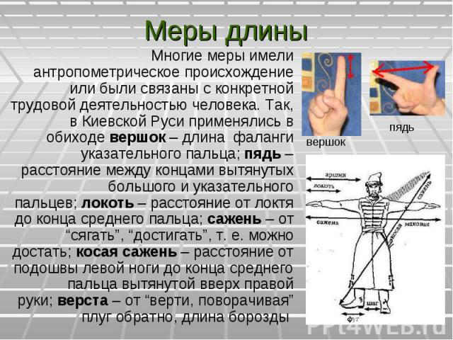Многие меры имели антропометрическое происхождение или были связаны с конкретной трудовой деятельностью человека. Так, в Киевской Руси применялись в обиходевершок – длина фаланги указательного пальца;пядь – расстояние между концами вытян…
