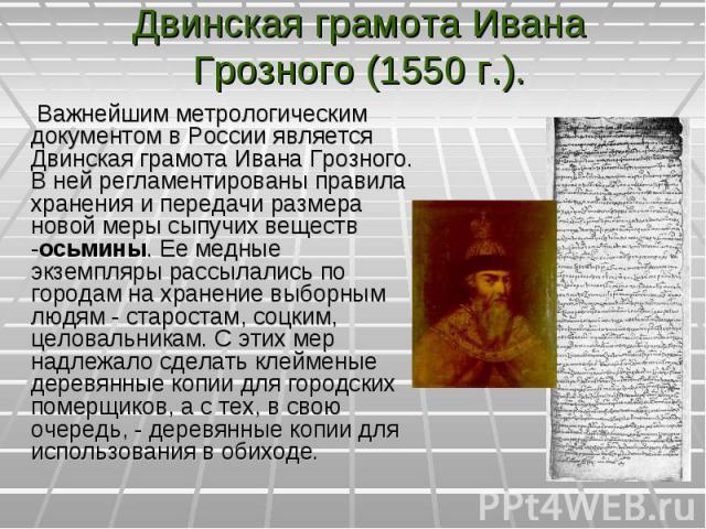 Важнейшим метрологическим документом в России является Двинская грамота Ивана Грозного. В ней регламентированы правила хранения и передачи размера новой меры сыпучих веществ -осьмины. Ее медные экземпляры рассылались по городам на хранение выборным …