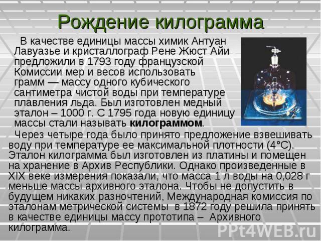 В качестве единицы массы химик Антуан Лавуазье и кристаллограф Рене Жюст Айи предложили в 1793году французской Комиссии мер и весов использовать грамм— массу одного кубического сантиметра чистой воды при температуре плавления льда. Был и…