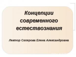 Концепции современного естествознания Лектор Склярова Елена Александровна