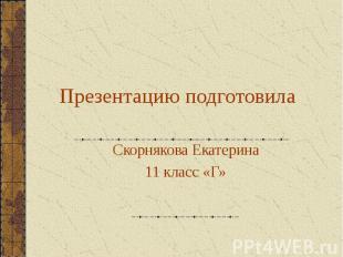 Презентацию подготовила Скорнякова Екатерина 11 класс «Г»