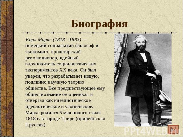 Биография Карл Маркс (1818 - 1883) — немецкий социальный философ и экономист, пролетарский революционер, идейный вдохновитель социалистических экспериментов ХХ века. Он был уверен, что разрабатывает новую, подлинно научную теорию общества. Все предш…