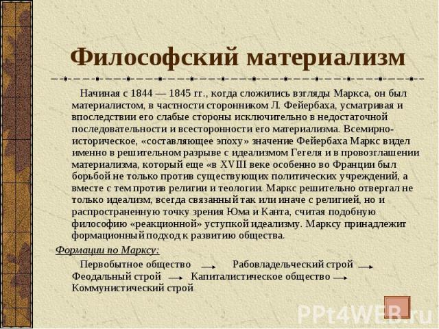 Философский материализм Начиная с 1844 — 1845 гг., когда сложились взгляды Маркса, он был материалистом, в частности сторонником Л. Фейербаха, усматривая и впоследствии его слабые стороны исключительно в недостаточной последовательности и всесторонн…