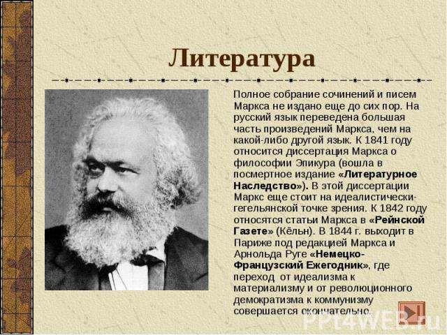 Литература Полное собрание сочинений и писем Маркса не издано еще до сих пор. На русский язык переведена большая часть произведений Маркса, чем на какой-либо другой язык. К 1841 году относится диссертация Маркса о философии Эпикура (вошла в посмертн…