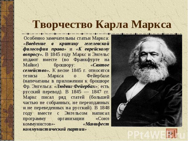 Творчество Карла Маркса Особенно замечательны статьи Маркса: «Введение в критику гегелевской философии права» и «К еврейскому вопросу». В 1845 году Маркс и Энгельс издают вместе (во Франкфурте на Майне) брошюру: «Святое семейство». К весне 1845 г. о…