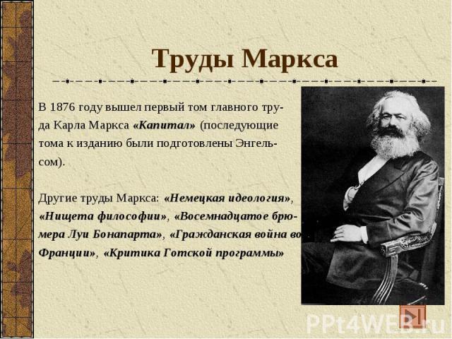 Труды Маркса В 1876 году вышел первый том главного тру- да Карла Маркса «Капитал» (последующие тома к изданию были подготовлены Энгель- сом). Другие труды Маркса: «Немецкая идеология», «Нищета философии», «Восемнадцатое брю- мера Луи Бонапарта», «Гр…