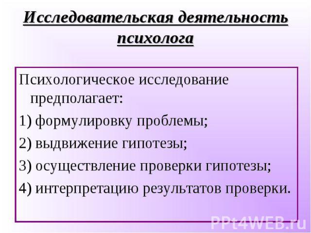 Психологическое исследование предполагает: Психологическое исследование предполагает: 1) формулировку проблемы; 2) выдвижение гипотезы; 3) осуществление проверки гипотезы; 4) интерпретацию результатов проверки.