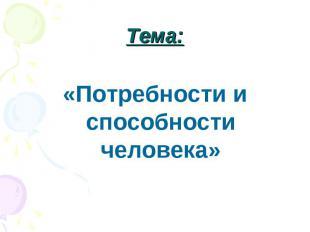 Тема: «Потребности и способности человека»