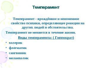 Темперамент Темперамент - врождённое и неизменное свойство психики, определяющее