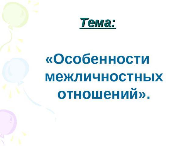Тема: «Особенности межличностных отношений».