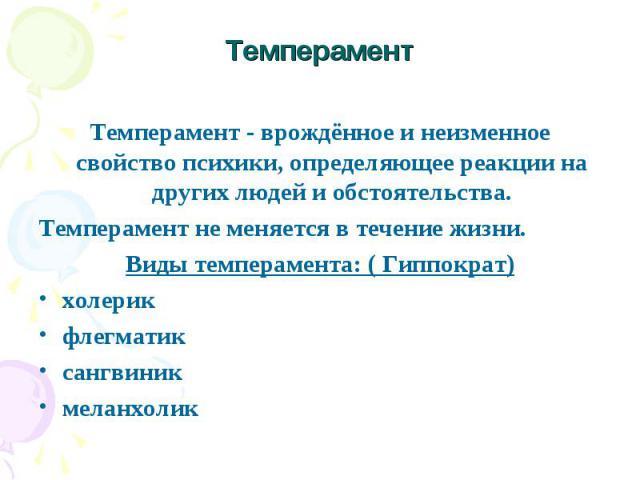 Темперамент Темперамент - врождённое и неизменное свойство психики, определяющее реакции на других людей и обстоятельства. Темперамент не меняется в течение жизни. Виды темперамента: ( Гиппократ) холерик флегматик сангвиник меланхолик