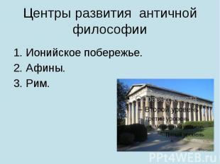 Центры развития античной философии Ионийское побережье. Афины. Рим.