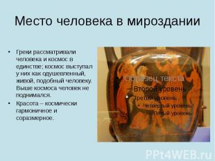 Место человека в мироздании Греки рассматривали человека и космос в единстве; ко
