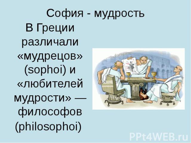 София - мудрость В Греции различали «мудрецов» (sophoi) и «любителей мудрости»— философов (philosophoi)