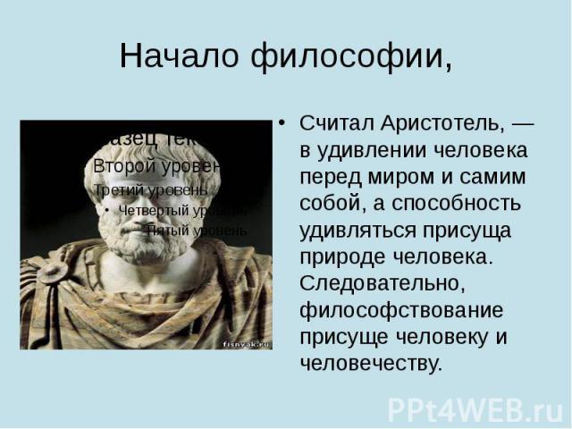 Начало философии, Считал Аристотель, — в удивлении человека перед миром и самим собой, а способность удивляться присуща природе человека. Следовательно, философствование присуще человеку и человечеству.