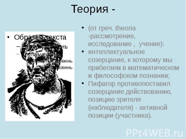 Теория - (от греч. theoria -рассмотрение, исследование , учение): интеллектуальное созерцание, к которому мы прибегаем в математическом и философском познании; Пифагор противопоставил созерцание действованию, позицию зрителя (наблюдателя) - ак…