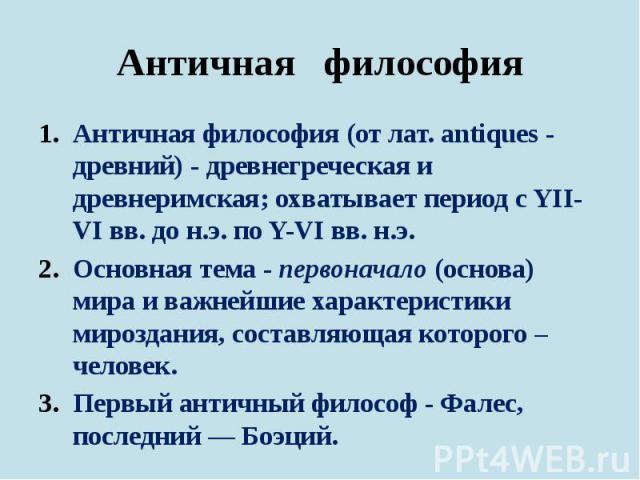 Античная философия Античная философия (от лат. antiques - древний) - древнегреческая и древнеримская; охватывает период с YII-VI вв. до н.э. по Y-VI вв. н.э. Основная тема - первоначало (основа) мира и важнейшие характеристики мироздания, составляющ…