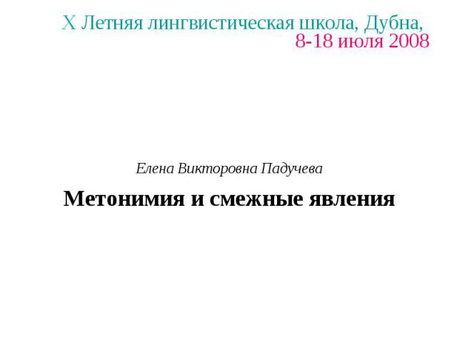X Летняя лингвистическая школа, Дубна, 8-18 июля 2008 Елена Викторовна Падучева Метонимия и смежные явления
