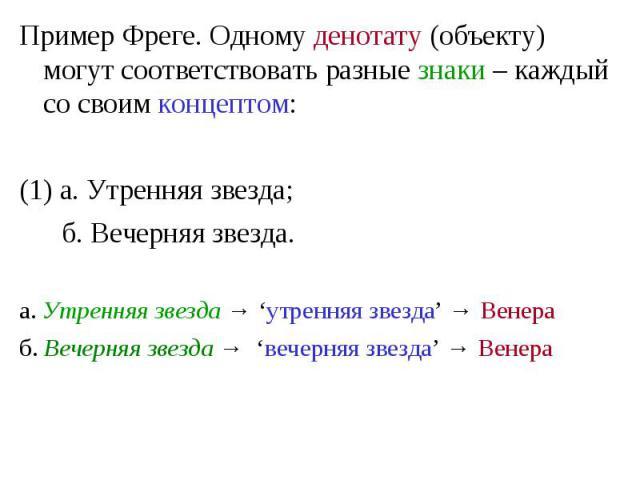 Пример Фреге. Одному денотату (объекту) могут соответствовать разные знаки – каждый со своим концептом: Пример Фреге. Одному денотату (объекту) могут соответствовать разные знаки – каждый со своим концептом: (1) а. Утренняя звезда; б. Вечерняя звезд…