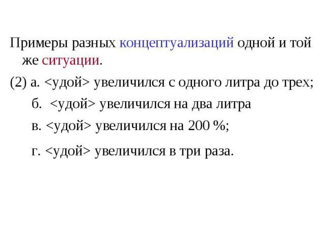 Примеры разных концептуализаций одной и той же ситуации. (2) а. <удой> увеличился с одного литра до трех; б. <удой> увеличился на два литра в. <удой> увеличился на 200 %; г. <удой> увеличился в три раза.