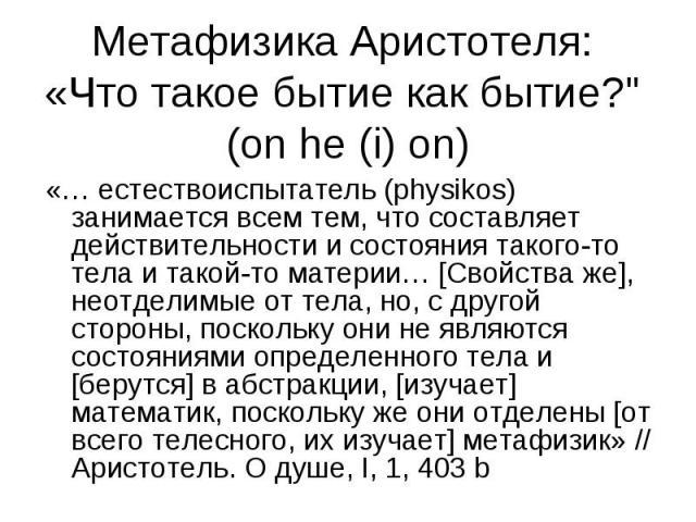 «… естествоиспытатель (physikos) занимается всем тем, что составляет действительности и состояния такого-то тела и такой-то материи… [Свойства же], неотделимые от тела, но, с другой стороны, поскольку они не являются состояниями определенного тела и…