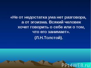 «Не от недостатка ума нет разговора, а от эгоизма. Всякий человек хочет говорить