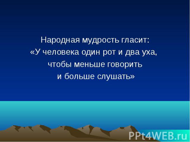 Народная мудрость гласит: Народная мудрость гласит: «У человека один рот и два уха, чтобы меньше говорить и больше слушать»