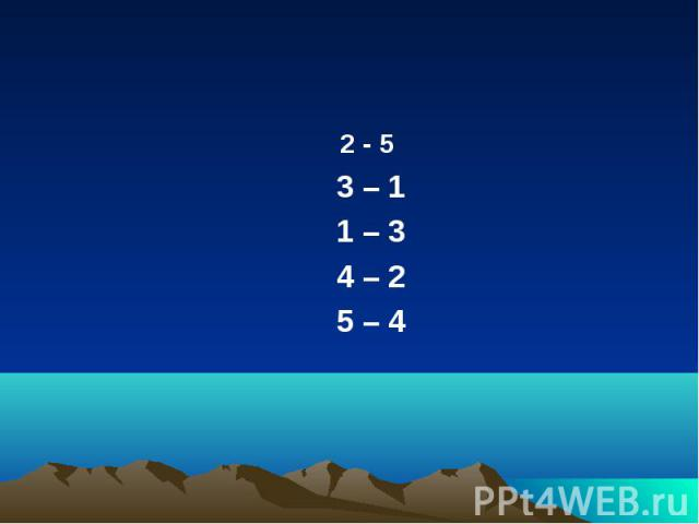 2 - 5 2 - 5 3 – 1 1 – 3 4 – 2 5 – 4
