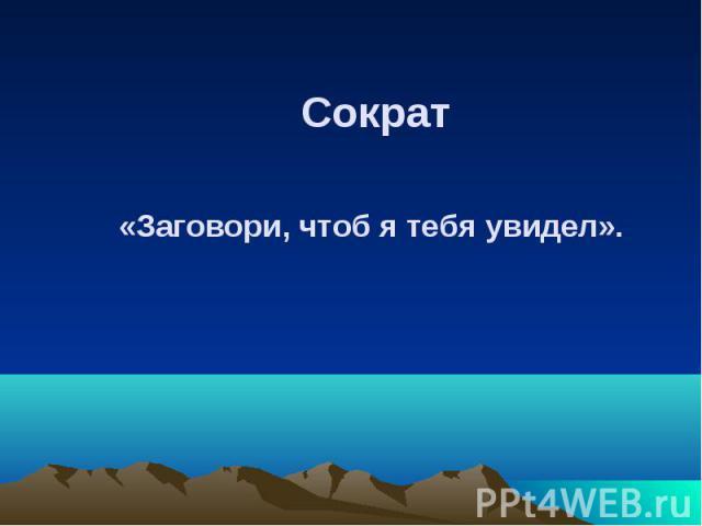 Сократ Сократ «Заговори, чтоб я тебя увидел».