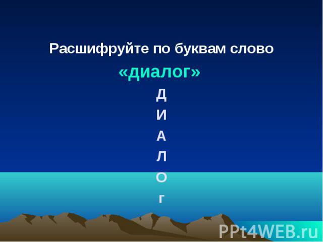 Расшифруйте по буквам слово Расшифруйте по буквам слово «диалог» Д И А Л О г