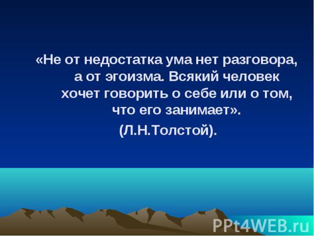 «Не от недостатка ума нет разговора, а от эгоизма. Всякий человек хочет говорить о себе или о том, что его занимает». «Не от недостатка ума нет разговора, а от эгоизма. Всякий человек хочет говорить о себе или о том, что его занимает». (Л.Н.Толстой).
