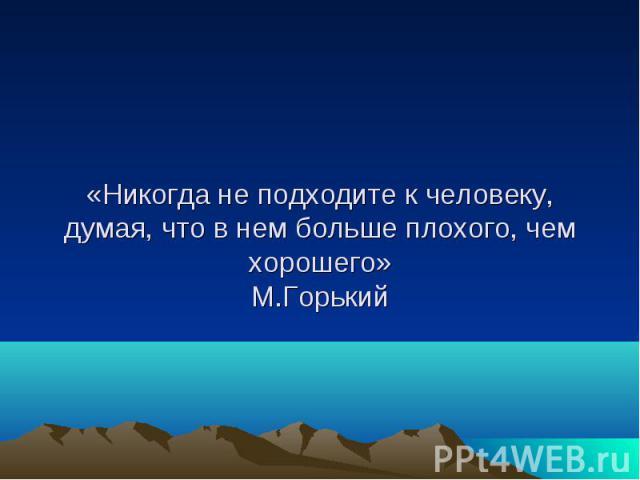 «Никогда не подходите к человеку, думая, что в нем больше плохого, чем хорошего» М.Горький