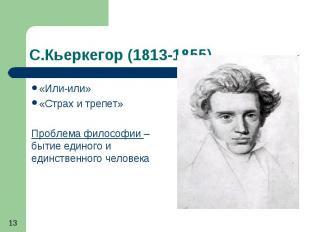С.Кьеркегор (1813-1855) «Или-или» «Страх и трепет» Проблема философии – бытие ед