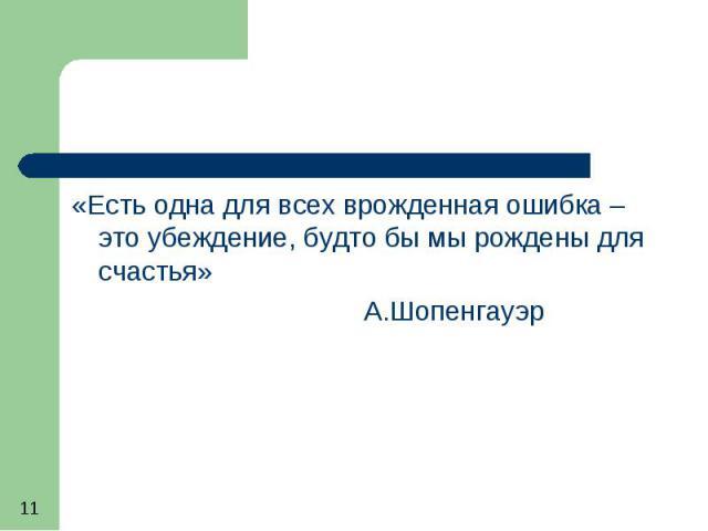 «Есть одна для всех врожденная ошибка – это убеждение, будто бы мы рождены для счастья» А.Шопенгауэр