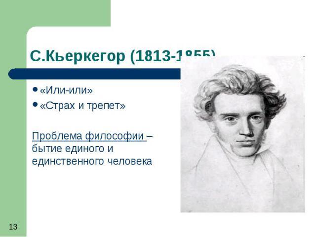 С.Кьеркегор (1813-1855) «Или-или» «Страх и трепет» Проблема философии – бытие единого и единственного человека