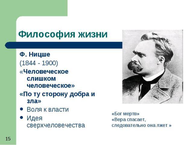 Философия жизни Ф. Ницше (1844 - 1900) «Человеческое слишком человеческое» «По ту сторону добра и зла» Воля к власти Идея сверхчеловечества