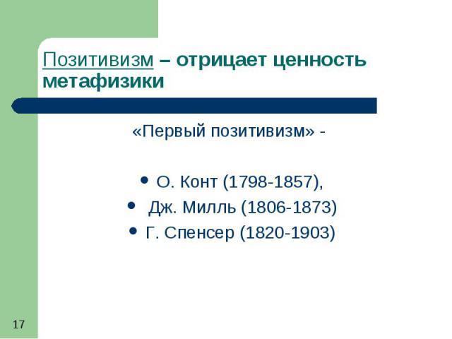 Позитивизм – отрицает ценность метафизики «Первый позитивизм» - О. Конт (1798-1857), Дж. Милль (1806-1873) Г. Спенсер (1820-1903)