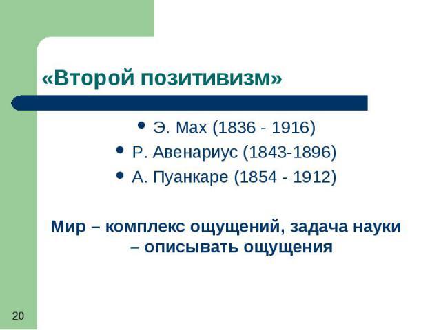 «Второй позитивизм» Э. Мах (1836 - 1916) Р. Авенариус (1843-1896) А. Пуанкаре (1854 - 1912) Мир – комплекс ощущений, задача науки – описывать ощущения