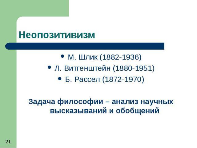 Неопозитивизм М. Шлик (1882-1936) Л. Витгенштейн (1880-1951) Б. Рассел (1872-1970) Задача философии – анализ научных высказываний и обобщений