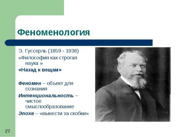 Феноменология Э. Гуссерль (1859 - 1938) «Философия как строгая наука » «Назад к вещам» Феномен – объект для сознания Интенциональность – чистое смыслообразование Эпохе – «вынести за скобки»