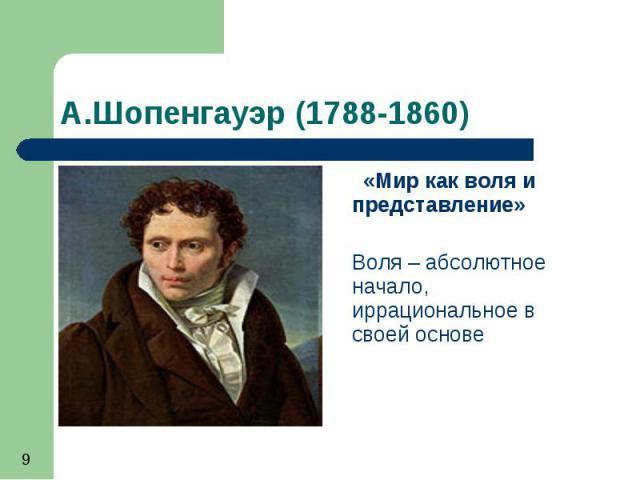 А.Шопенгауэр (1788-1860) «Мир как воля и представление» Воля – абсолютное начало, иррациональное в своей основе