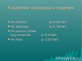 Ускорение свободного падения На полюсе g=9,832 м/с2 На экваторе g=9,780 м/с2 На